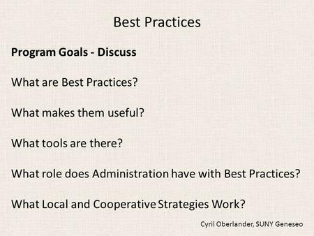 Best Practices Program Goals - Discuss What are Best Practices? What makes them useful? What tools are there? What role does Administration have with Best.