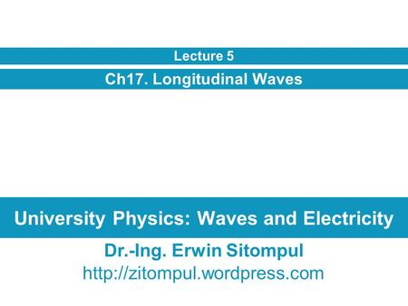 University Physics: Waves and Electricity Ch17. Longitudinal Waves Lecture 5 Dr.-Ing. Erwin Sitompul