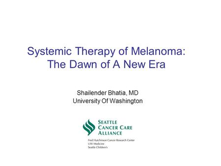 Systemic Therapy of Melanoma: The Dawn of A New Era Shailender Bhatia, MD University Of Washington.
