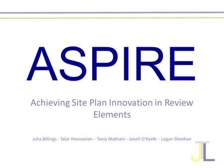 ASPIRE Achieving Site Plan Innovation in Review Elements Julia Billings - Talar Hovnanian - Tania Mahtani - Janell O'Keefe - Logan Sheehan.