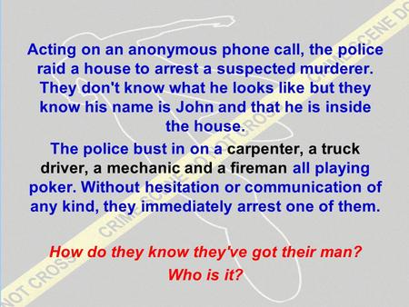 Lateral Thinking Acting on an anonymous phone call, the police raid a house to arrest a suspected murderer. They don't know what he looks like but they.