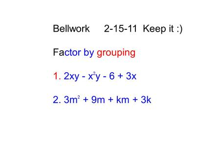 Bellwork 2-15-11 Keep it :) Factor by grouping 1. 2xy - x 2 y - 6 + 3x 2. 3m 2 + 9m + km + 3k.