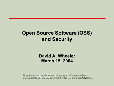 1 Open Source Software (OSS) and Security David A. Wheeler March 15, 2004 This presentation contains the views of the author and does not indicate endorsement.