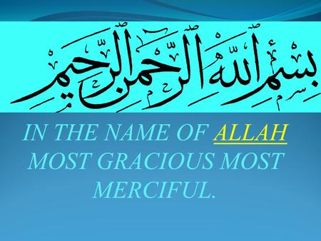IN THE NAME OF ALLAH MOST GRACIOUS MOST MERCIFUL..