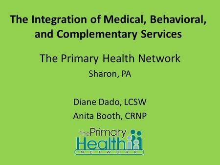 The Integration of Medical, Behavioral, and Complementary Services The Primary Health Network Sharon, PA Diane Dado, LCSW Anita Booth, CRNP.