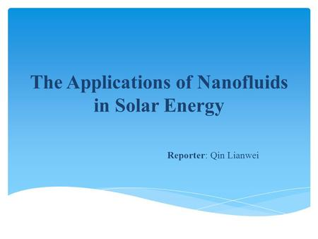 The Applications of Nanofluids in Solar Energy Reporter: Qin Lianwei.