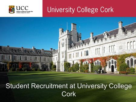 Student Recruitment at University College Cork. Before we start …… Two Case Scenarios Group 1 Imagine you are a 17 year old student from Dublin in your.