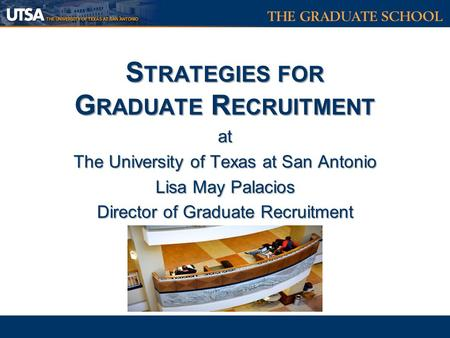 S TRATEGIES FOR G RADUATE R ECRUITMENT at The University of Texas at San Antonio Lisa May Palacios Director of Graduate Recruitment S TRATEGIES FOR G RADUATE.
