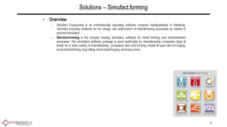 1 Solutions – Simufact.forming Overview –Simufact Engineering is an internationally operating software company headquartered in Hamburg, Germany providing.