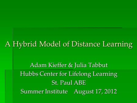 A Hybrid Model of Distance Learning Adam Kieffer & Julia Tabbut Hubbs Center for Lifelong Learning St. Paul ABE Summer Institute August 17, 2012.