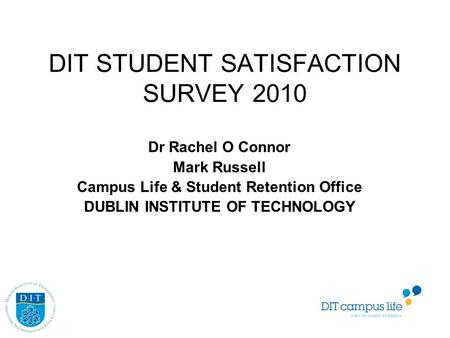 DIT STUDENT SATISFACTION SURVEY 2010 Dr Rachel O Connor Mark Russell Campus Life & Student Retention Office DUBLIN INSTITUTE OF TECHNOLOGY.
