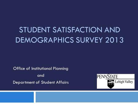 STUDENT SATISFACTION AND DEMOGRAPHICS SURVEY 2013 Office of Institutional Planning and Department of Student Affairs.