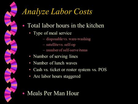 Analyze Labor Costs w Total labor hours in the kitchen Type of meal service –disposable vs. ware-washing –satellite vs. self-op –number of self-serve items.