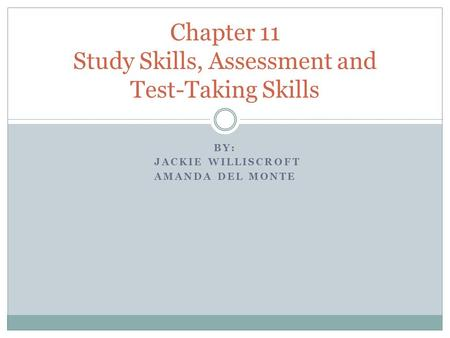 BY: JACKIE WILLISCROFT AMANDA DEL MONTE Chapter 11 Study Skills, Assessment and Test-Taking Skills.