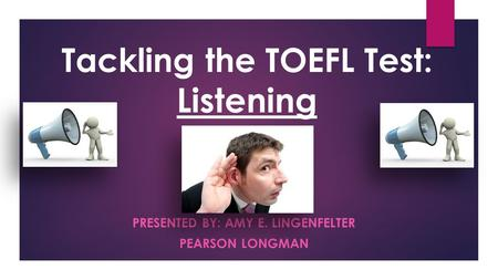 PRESENTED BY: AMY E. LINGENFELTER PEARSON LONGMAN Tackling the TOEFL Test: Listening.