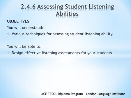 ACE TESOL Diploma Program – London Language Institute OBJECTIVES You will understand: 1. Various techniques for assessing student listening ability. You.