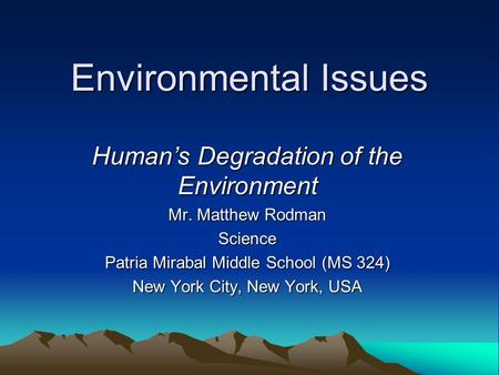 Environmental Issues Human's Degradation of the Environment Mr. Matthew Rodman Science Patria Mirabal Middle School (MS 324) New York City, New York, USA.