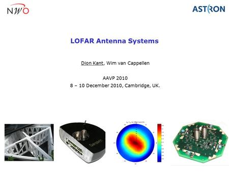 LOFAR Antenna Systems Dion Kant, Wim van Cappellen AAVP 2010 8 – 10 December 2010, Cambridge, UK.