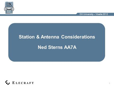 DX University – Visalia 2012 1 Station & Antenna Considerations Ned Sterns AA7A.