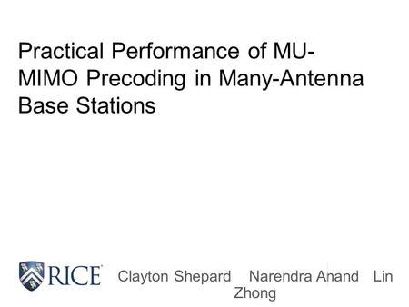 Practical Performance of MU- MIMO Precoding in Many-Antenna Base Stations Clayton Shepard Narendra Anand Lin Zhong.