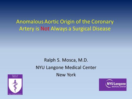 Anomalous Aortic Origin of the Coronary Artery is Not Always a Surgical Disease Ralph S. Mosca, M.D. NYU Langone Medical Center New York.