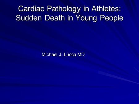 Cardiac Pathology in Athletes: Sudden Death in Young People Michael J. Lucca MD.