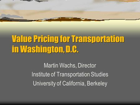 Value Pricing for Transportation in Washington, D.C. Martin Wachs, Director Institute of Transportation Studies University of California, Berkeley.