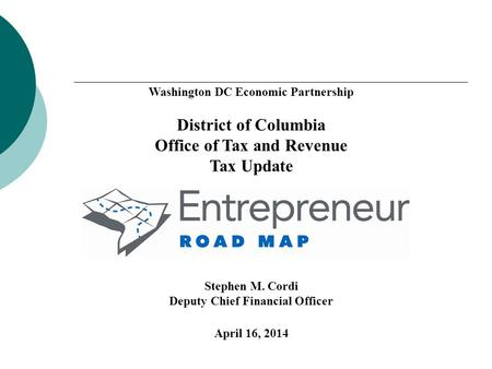 Washington DC Economic Partnership District of Columbia Office of Tax and Revenue Tax Update Stephen M. Cordi Deputy Chief Financial Officer April 16,