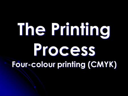 The Printing Process Four-colour printing (CMYK).