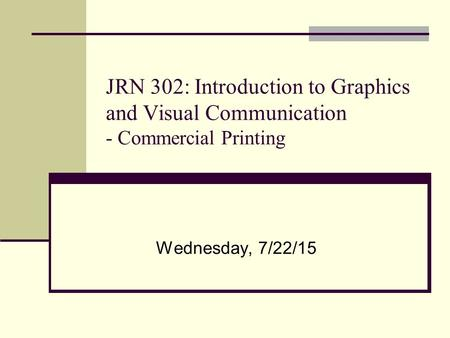 JRN 302: Introduction to Graphics and Visual Communication - Commercial Printing Wednesday, 7/22/15.