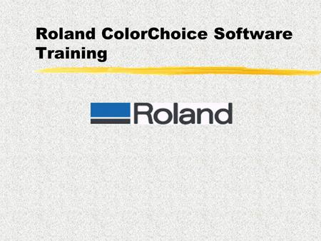 Roland ColorChoice Software Training Goals  To present an overview of the Roland ColorChoice Software Solution  To provide knowledge for successful.