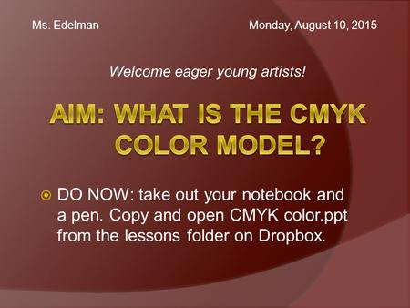 Welcome eager young artists! Ms. Edelman Monday, August 10, 2015  DO NOW: take out your notebook and a pen. Copy and open CMYK color.ppt from the lessons.
