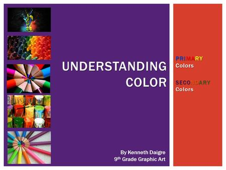 PRIMARY Colors SECONDARY Colors UNDERSTANDING COLOR By Kenneth Daigre 9 th Grade Graphic Art.