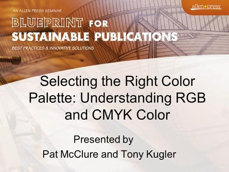 Selecting the Right Color Palette: Understanding RGB and CMYK Color Presented by Pat McClure and Tony Kugler.