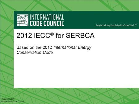 Copyright 2008, International Code Council 2012 IECC ® for SERBCA Based on the 2012 International Energy Conservation Code.