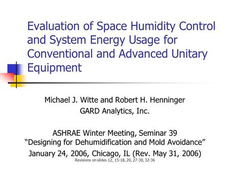 Evaluation of Space Humidity Control and System Energy Usage for Conventional and Advanced Unitary Equipment Michael J. Witte and Robert H. Henninger GARD.