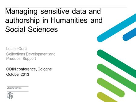Managing sensitive data and authorship in Humanities and Social Sciences ODIN conference, Cologne October 2013 Louise Corti Collections Development and.