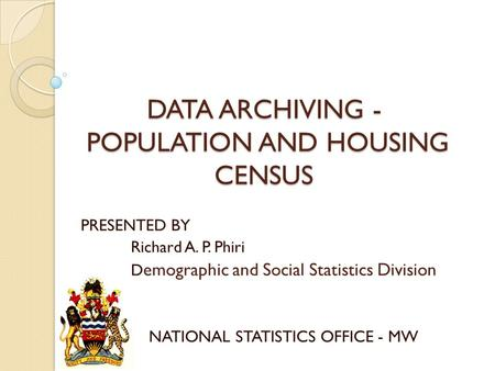 DATA ARCHIVING - POPULATION AND HOUSING CENSUS PRESENTED BY Richard A. P. Phiri D emographic and Social Statistics Division NATIONAL STATISTICS OFFICE.