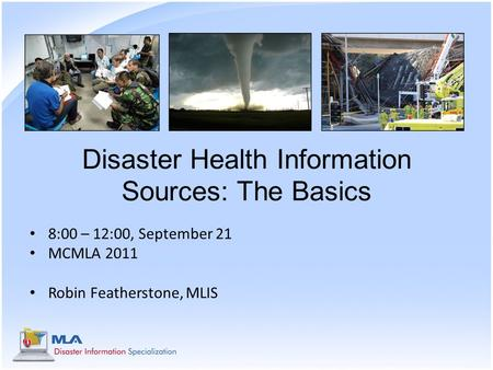 Disaster Health Information Sources: The Basics 8:00 – 12:00, September 21 MCMLA 2011 Robin Featherstone, MLIS.