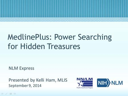 MedlinePlus: Power Searching for Hidden Treasures NLM Express Presented by Kelli Ham, MLIS September 9, 2014.