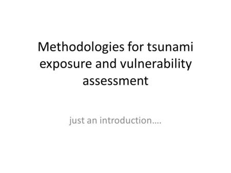Methodologies for tsunami exposure and vulnerability assessment just an introduction….