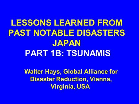 LESSONS LEARNED FROM PAST NOTABLE DISASTERS JAPAN PART 1B: TSUNAMIS Walter Hays, Global Alliance for Disaster Reduction, Vienna, Virginia, USA.