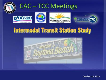 1 CAC – TCC Meetings October 15, 2013. Intermodal Transit Station Study Florida Department of Transportation (FDOT) Volusia Transportation Planning Organization.
