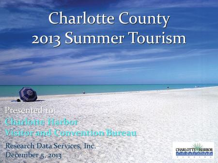 Charlotte County 2013 Summer Tourism Presented to: Charlotte Harbor Visitor and Convention Bureau Research Data Services, Inc. December 5, 2013.