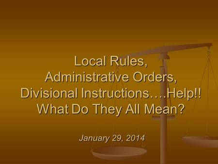 Local Rules, Administrative Orders, Divisional Instructions….Help!! What Do They All Mean? January 29, 2014.