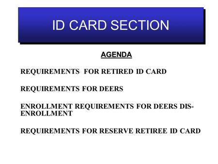 ID CARD SECTION REQUIREMENTS FOR RETIRED ID CARD REQUIREMENTS FOR DEERS ENROLLMENT REQUIREMENTS FOR DEERS DIS- ENROLLMENT REQUIREMENTS FOR RESERVE RETIREE.