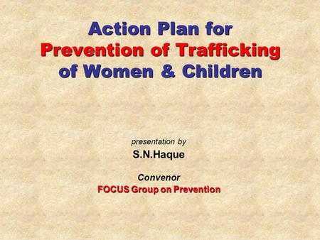 Action Plan for Prevention of Trafficking of Women & Children presentation by S.N.Haque Convenor FOCUS Group on Prevention.