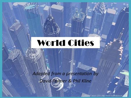 World Cities Adapted from a presentation by David Palmer & Phil Kline.