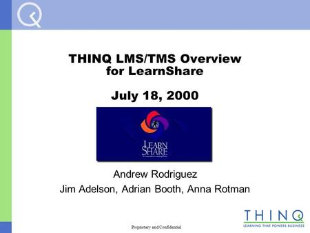 Proprietary and Confidential THINQ LMS/TMS Overview for LearnShare July 18, 2000 Andrew Rodriguez Jim Adelson, Adrian Booth, Anna Rotman.