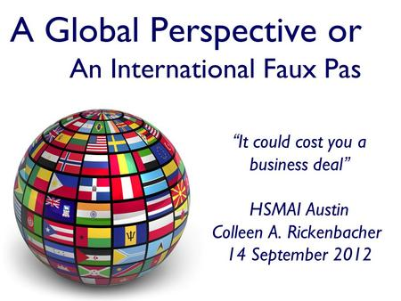 "A Global Perspective or An International Faux Pas ""It could cost you a <strong>business</strong> deal"" HSMAI Austin Colleen A. Rickenbacher 14 September 2012."